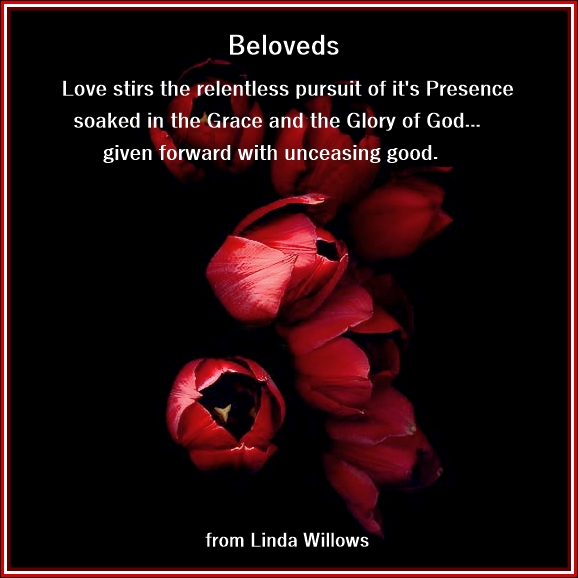 """Beloveds""…Love stirs the relentless pursuit of It's presence…soaked in the Grace and Glory of God."